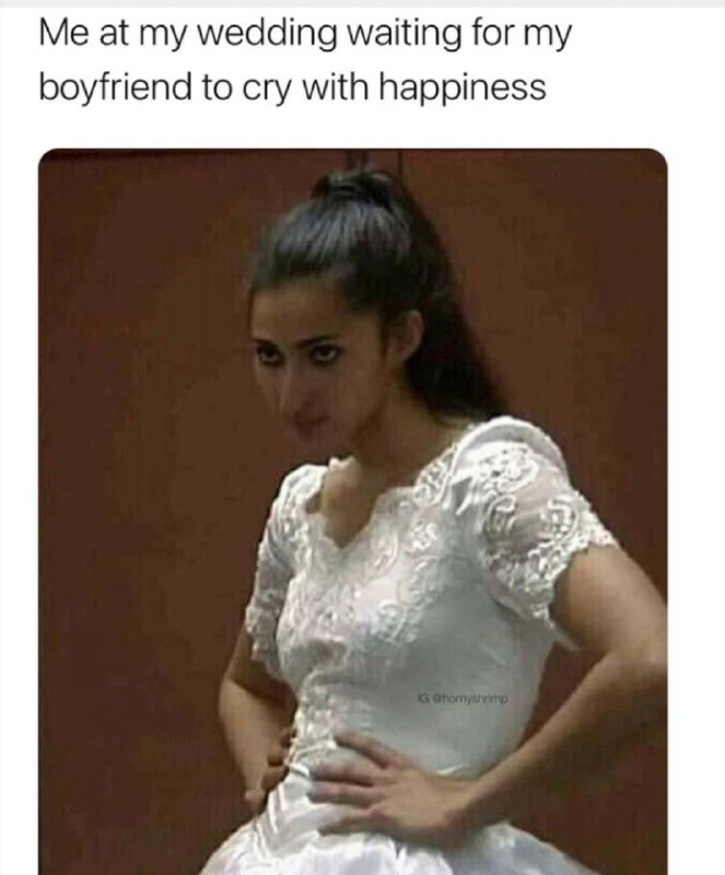 Me at my Wedding waiting for my Boyfriend to Cry with Happiness Funny Meme