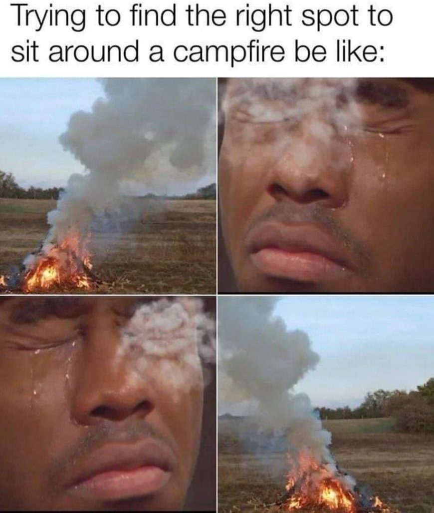 Trying to find the right spot to site around a campfire be like Funny Meme