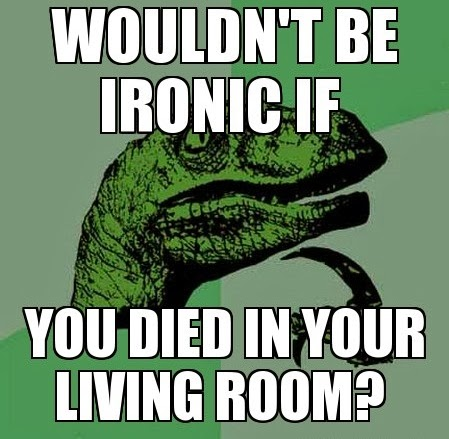 Wouldnt it be ironic if you died Funny Meme
